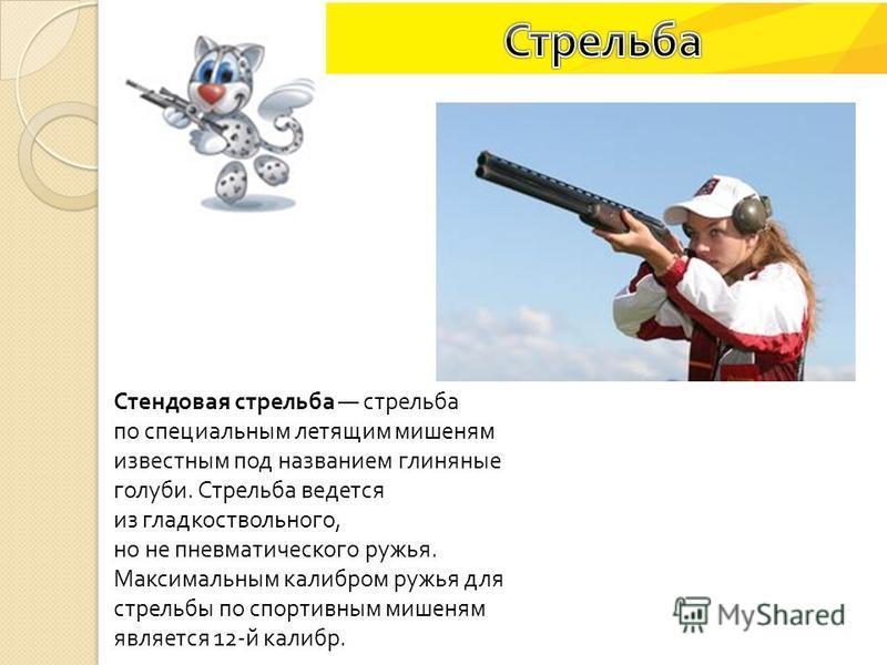 Стендовая стрельба стрельба по специальным летящим мишеням известным под названием глиняные голуби. Стрельба ведется из гладкоствольного, но не пневматического ружья. Максимальным калибром ружья для стрельбы по спортивным мишеням является 12- й калиб
