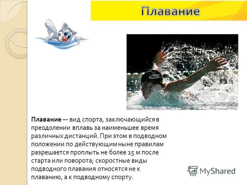 Плавание вид спорта, заключающийся в преодолении вплавь за наименьшее время различных дистанций. При этом в подводном положении по действующим ныне правилам разрешается проплыть не более 15 м после старта или поворота ; скоростные виды подводного пла