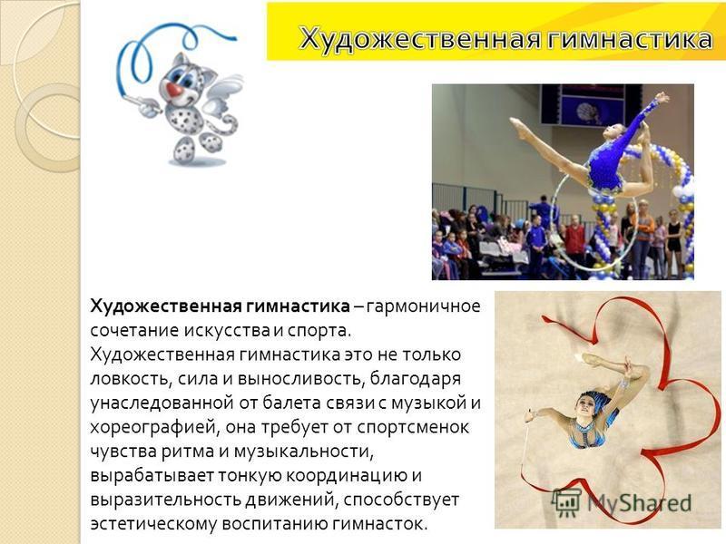 Художественная гимнастика – гармоничное сочетание искусства и спорта. Художественная гимнастика это не только ловкость, сила и выносливость, благодаря унаследованной от балета связи с музыкой и хореографией, она требует от спортсменок чувства ритма и