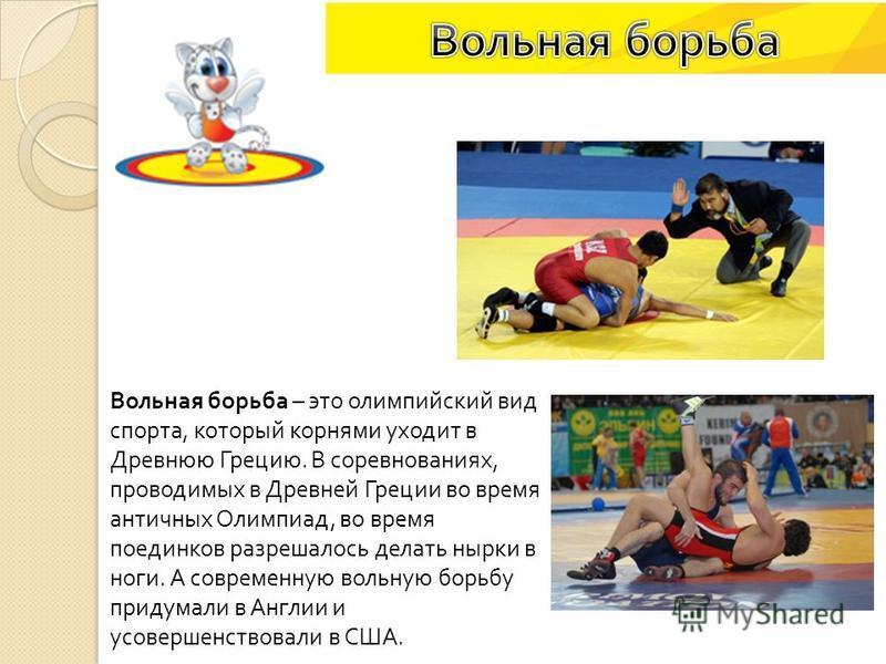 Вольная борьба – это олимпийский вид спорта, который корнями уходит в Древнюю Грецию. В соревнованиях, проводимых в Древней Греции во время античных Олимпиад, во время поединков разрешалось делать нырки в ноги. А современную вольную борьбу придумали