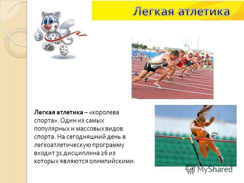 Легкая атлетика – « королева спорта ». Один из самых популярных и массовых видов спорта. На сегодняшний день в легкоатлетическую программу входит 31 дисциплина 26 из которых являются олимпийскими.