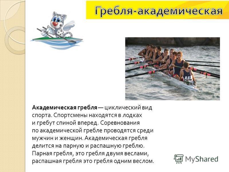 Академическая гребля циклический вид спорта. Спортсмены находятся в лодках и гребут спиной вперед. Соревнования по академической гребле проводятся среди мужчин и женщин. Академическая гребля делится на парную и распашную греблю. Парная гребля, это гр