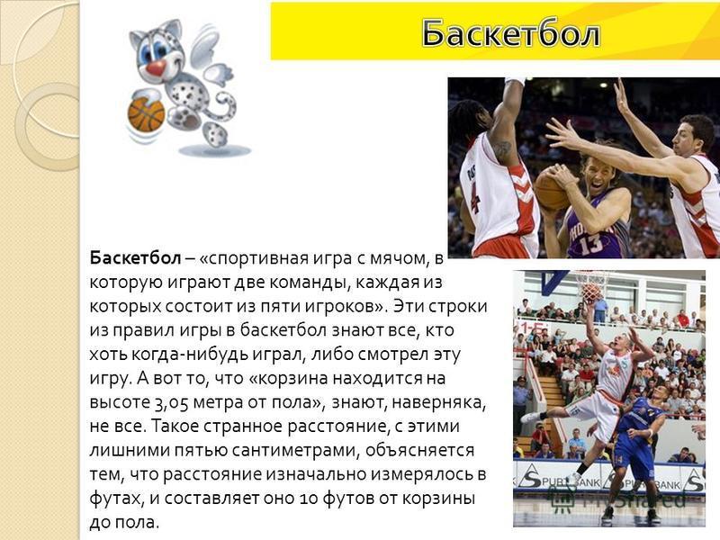 Баскетбол – « спортивная игра с мячом, в которую играют две команды, каждая из которых состоит из пяти игроков ». Эти строки из правил игры в баскетбол знают все, кто хоть когда - нибудь играл, либо смотрел эту игру. А вот то, что « корзина находится