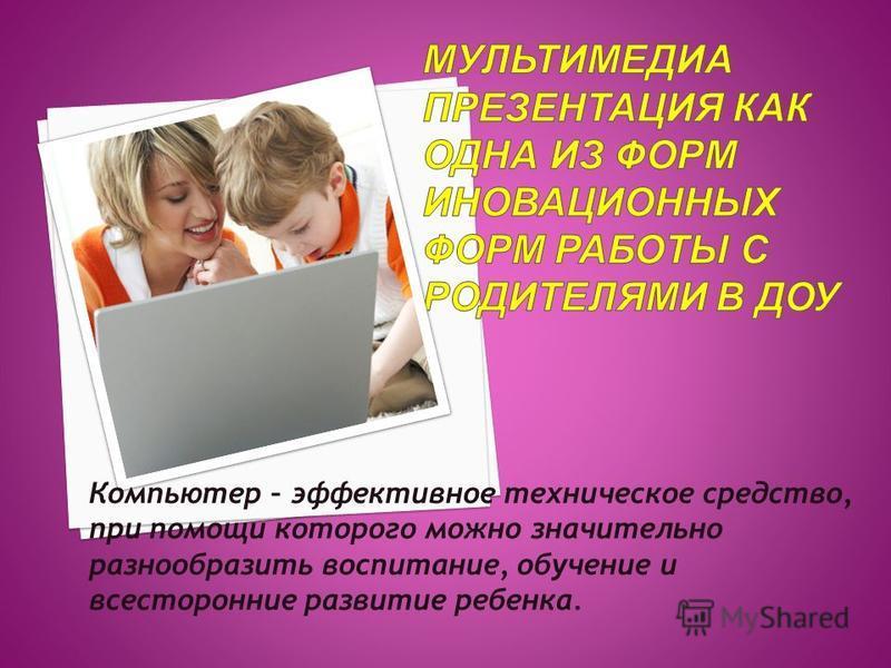Компьютер – эффективное техническое средство, при помощи которого можно значительно разнообразить воспитание, обучение и всесторонние развитие ребенка.