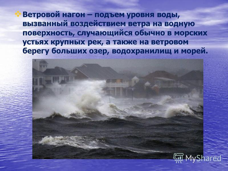 Ветровой нагон – подъем уровня воды, вызванный воздействием ветра на водную поверхность, случающийся обычно в морских устьях крупных рек, а также на ветровом берегу больших озер, водохранилищ и морей.
