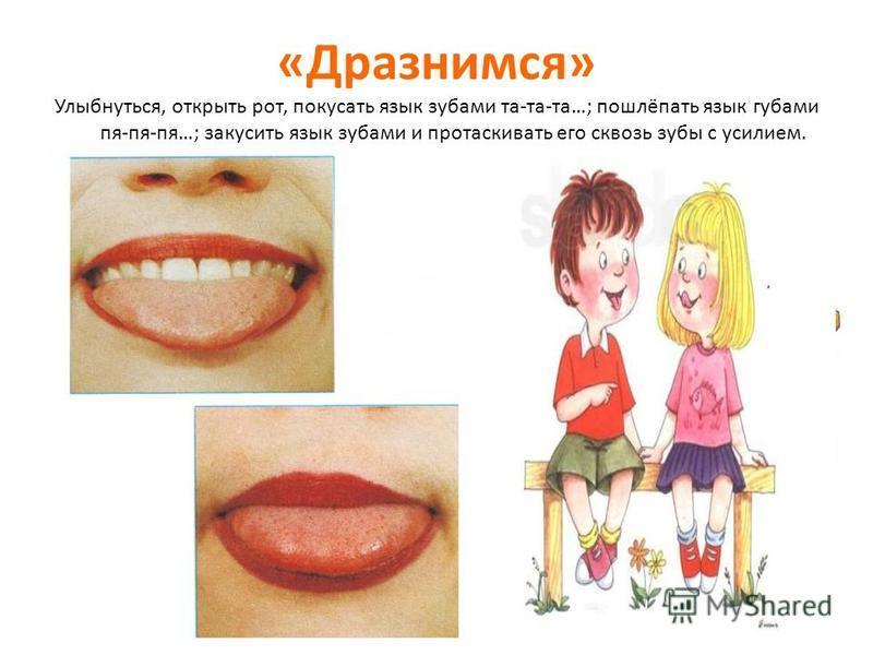 «Дразнимся» Улыбнуться, открыть рот, покусать язык зубами та-та-та…; пошлёпать язык губами пя-пя-пя…; закусить язык зубами и протаскивать его сквозь зубы с усилием.