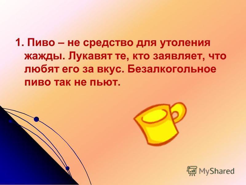 1. Пиво – не средство для утоления жажды. Лукавят те, кто заявляет, что любят его за вкус. Безалкогольное пиво так не пьют.