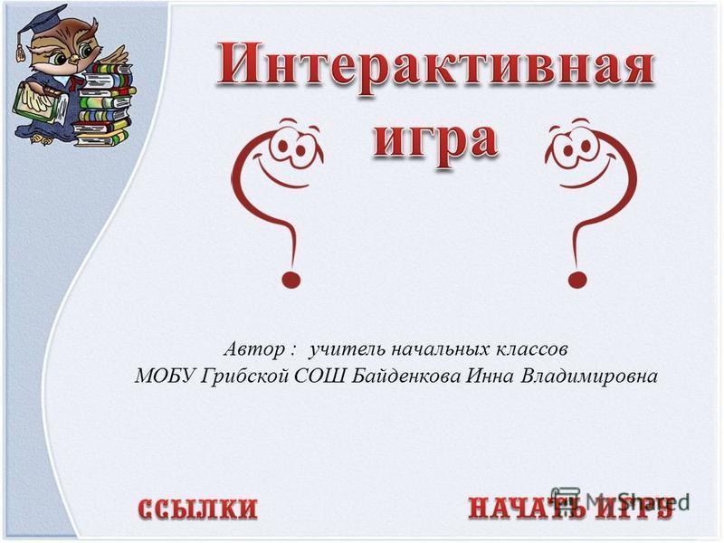 Автор : учитель начальных классов МОБУ Грибской СОШ Байденкова Инна Владимировна