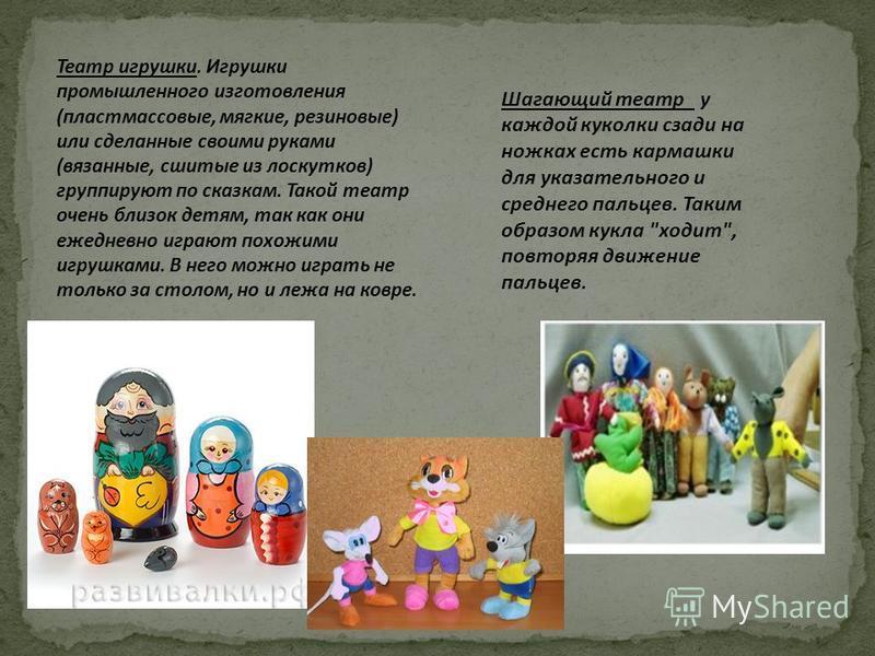Театр игрушки. Игрушки промышленного изготовления (пластмассовые, мягкие, резиновые) или сделанные своими руками (вязанные, сшитые из лоскутков) группируют по сказкам. Такой театр очень близок детям, так как они ежедневно играют похожими игрушками. В