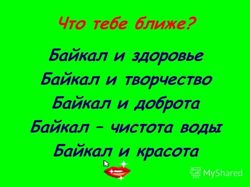Что тебе ближе? Байкал и здоровье Байкал и творчество Байкал и доброта Байкал – чистота воды Байкал и красота