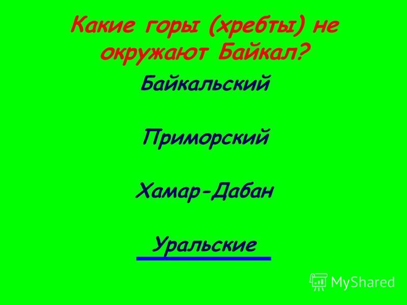 Какие горы (хребты) не окружают Байкал? Байкальский Приморский Хамар-Дабан Уральские