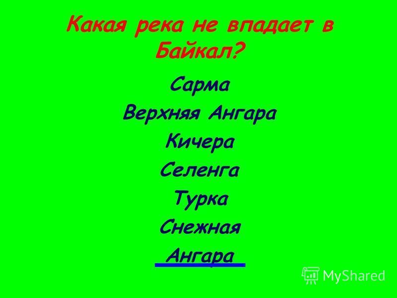 Какая река не впадает в Байкал? Сарма Верхняя Ангара Кичера Селенга Турка Снежная Ангара