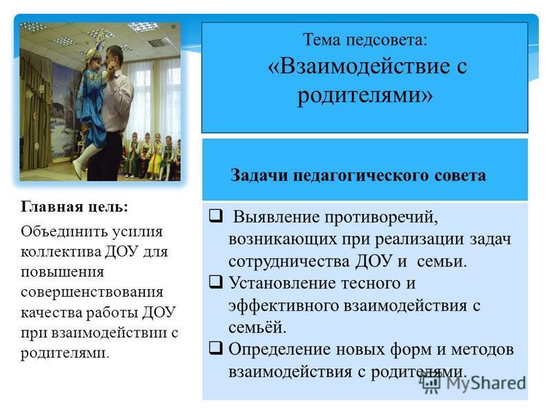 Главная цель: Объединить усилия коллектива ДОУ для повышения совершенствования качества работы ДОУ при взаимодействии с родителями. Тема педсовета: «Взаимодействие с родителями» Задачи педагогического совета Выявление противоречий, возникающих при ре