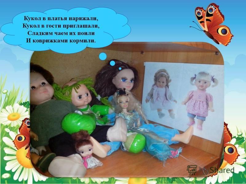 Кукол в платья наряжали, Кукол в гости приглашали, Сладким чаем их поили И коврижками кормили.