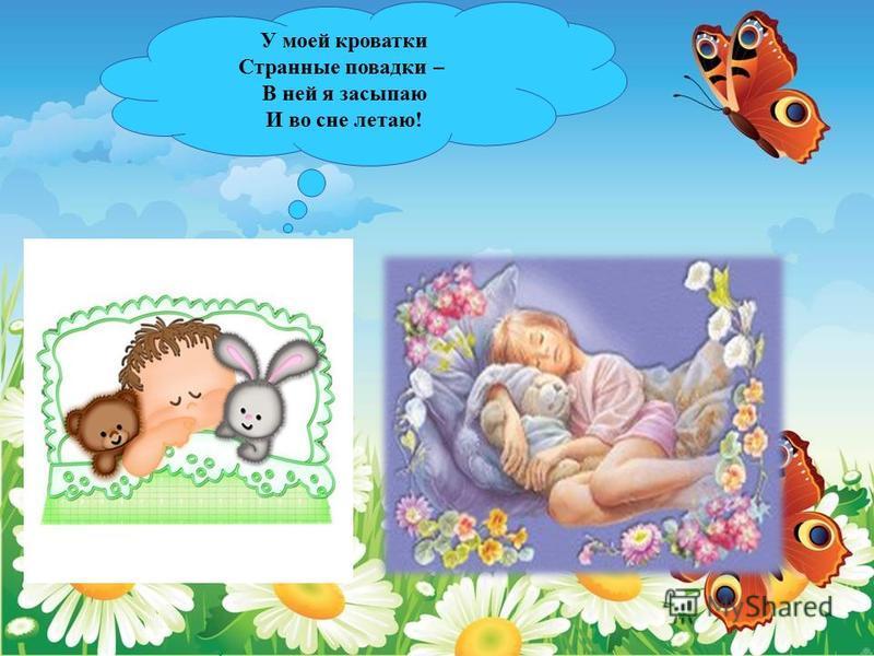 У моей кроватки Странные повадки – В ней я засыпаю И во сне летаю!