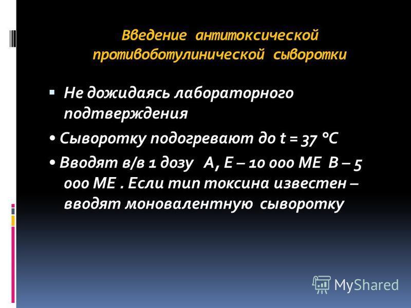 Введение антитоксической противоботулинической сыворотки Не дожидаясь лабораторного подтверждения Сыворотку подогревают до t = 37 °С Вводят в/в 1 дозу А, Е – 10 000 МЕ В – 5 000 МЕ. Если тип токсина известен – вводят моновалентную сыворотку