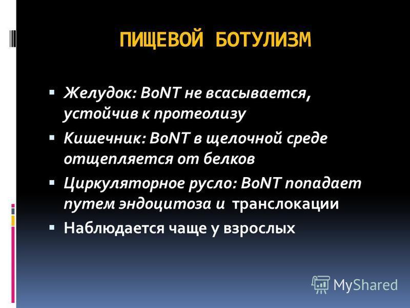 ПИЩЕВОЙ БОТУЛИЗМ Желудок: BoNT не всасывается, устойчив к протеолизу Кишечник: BoNT в щелочной среде отщепляется от белков Циркуляторное русло: BoNT попадает путем эндоцитоза и транслокации Наблюдается чаще у взрослых
