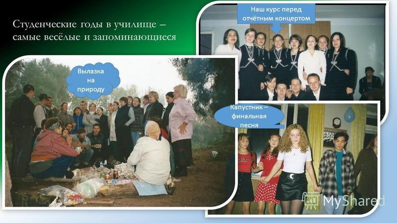Студенческие годы в училище – самые весёлые и запоминающиеся Капустник – финальная песня Наш курс перед отчётным концертом Вылазка на природу