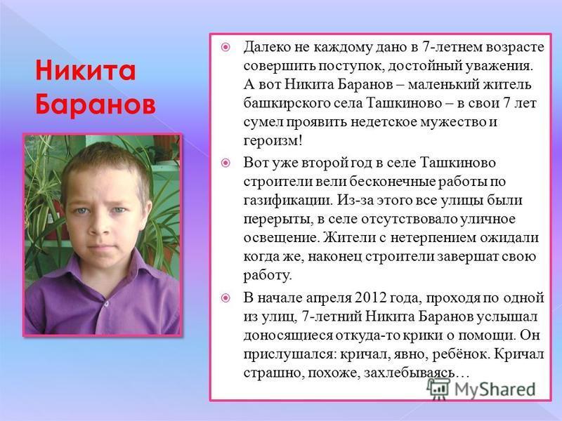 Далеко не каждому дано в 7-летнем возрасте совершить поступок, достойный уважения. А вот Никита Баранов – маленький житель башкирского села Ташкиново – в свои 7 лет сумел проявить недетское мужество и героизм! Вот уже второй год в селе Ташкиново стро