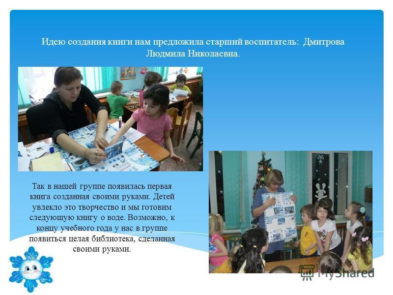 Идею создания книги нам предложила старший воспитатель: Дмитрова Людмила Николаевна. Так в нашей группе появилась первая книга созданная своими руками. Детей увлекло это творчество и мы готовим следующую книгу о воде. Возможно, к концу учебного года