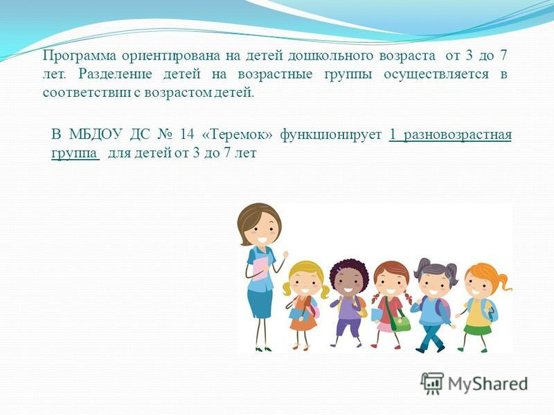 Программа ориентирована на детей дошкольного возраста от 3 до 7 лет. Разделение детей на возрастные группы осуществляется в соответствии с возрастом детей. В МБДОУ ДС 14 «Теремок» функционирует 1 разновозрастная группа для детей от 3 до 7 лет
