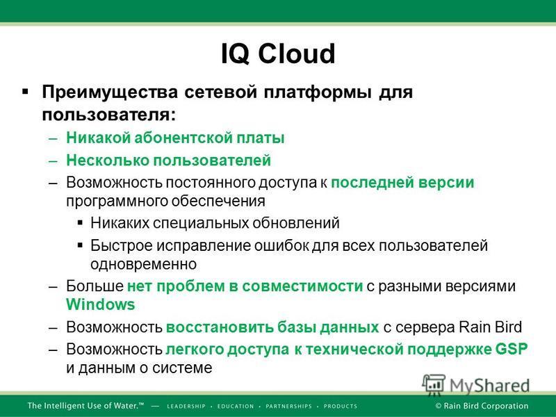 IQ Cloud Преимущества сетевой платформы для пользователя: –Никакой абонентской платы –Несколько пользователей –Возможность постоянного доступа к последней версии программного обеспечения Никаких специальных обновлений Быстрое исправление ошибок для в