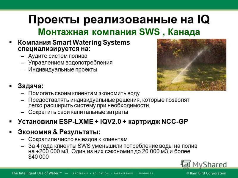 Проекты реализованные на IQ Монтажная компания SWS, Канада Компания Smart Watering Systems специализируется на: –Аудите систем полива –Управлением водопотребления –Индивидуальные проекты Задача: –Помогать своим клиентам экономить воду –Предоставлять