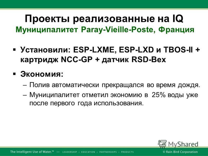 Проекты реализованные на IQ Муниципалитет Paray-Vieille-Poste, Франция Установили: ESP-LXME, ESP-LXD и TBOS-II + картридж NCC-GP + датчик RSD-Bex Экономия: –Полив автоматически прекращался во время дождя. –Муниципалитет отметил экономию в 25% воды уж