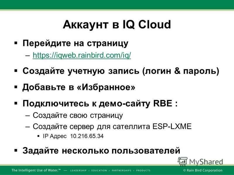 Аккаунт в IQ Cloud Перейдите на страницу –https://iqweb.rainbird.com/iq/https://iqweb.rainbird.com/iq/ Создайте учетную запись (логин & пароль) Добавьте в «Избранное» Подключитесь к демо-сайту RBE : –Создайте свою страницу –Создайте сервер для сателл