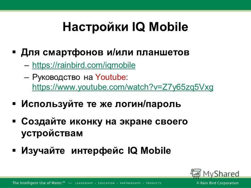 Настройки IQ Mobile Для смартфонов и/или планшетов –https://rainbird.com/iqmobilehttps://rainbird.com/iqmobile –Руководство на Youtube: https://www.youtube.com/watch?v=Z7y65zq5Vxg https://www.youtube.com/watch?v=Z7y65zq5Vxg Используйте те же логин/па