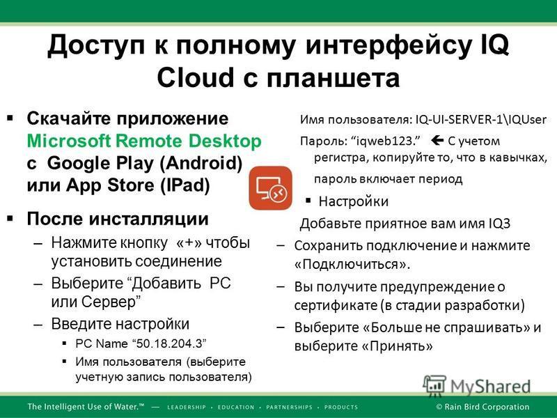 Доступ к полному интерфейсу IQ Cloud с планшета Скачайте приложение Microsoft Remote Desktop с Google Play (Android) или App Store (IPad) После инсталляции –Нажмите кнопку «+» чтобы установить соединение –Выберите Добавить PC или Сервер –Введите наст
