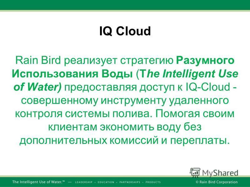 IQ Cloud Rain Bird реализует стратегию Разумного Использования Воды (The Intelligent Use of Water) предоставляя доступ к IQ-Cloud - совершенному инструменту удаленного контроля системы полива. Помогая своим клиентам экономить воду без дополнительных
