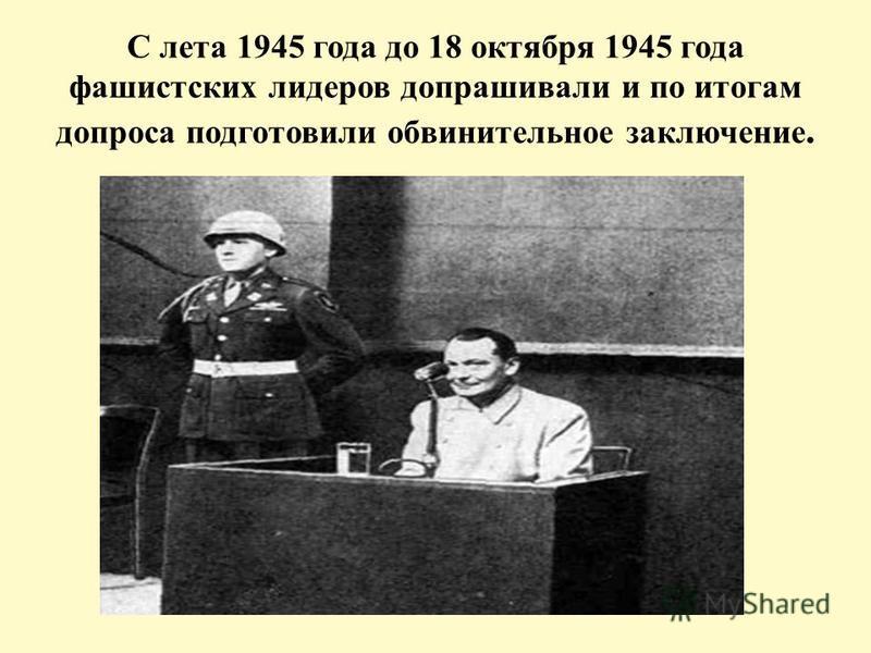 С лета 1945 года до 18 октября 1945 года фашистских лидеров допрашивали и по итогам допроса подготовили обвинительное заключение.