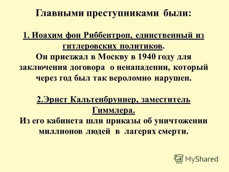 Главными преступниками были: 1. Иоахим фон Риббентроп, единственный из гитлеровских политиков. Он приезжал в Москву в 1940 году для заключения договора о ненападении, который через год был так вероломно нарушен. 2. Эрнст Кальтенбруннер, заместитель Г