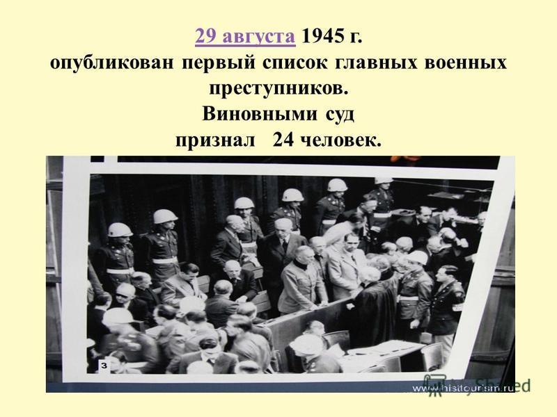 29 августа 29 августа 1945 г. опубликован первый список главных военных преступников. Виновными суд признал 24 человек.