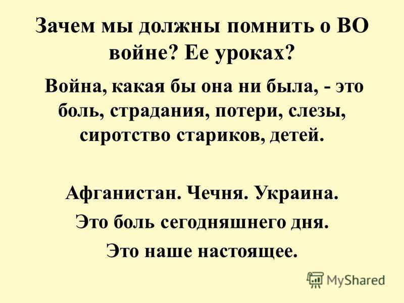 Зачем мы должны помнить о ВО войне? Ее уроках? Война, какая бы она ни была, - это боль, страдания, потери, слезы, сиротство стариков, детей. Афганистан. Чечня. Украина. Это боль сегодняшнего дня. Это наше настоящее.