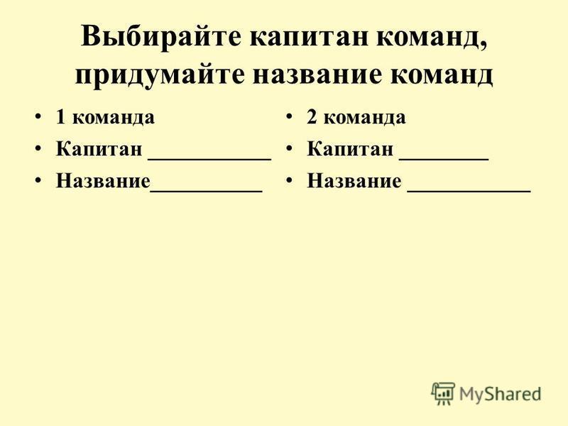 Выбирайте капитан команд, придумайте название команд 1 команда Капитан ___________ Название__________ 2 команда Капитан ________ Название ___________