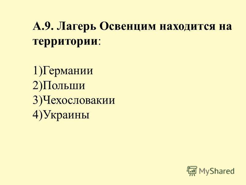А.9. Лагерь Освенцим находится на территории: 1)Германии 2)Польши 3)Чехословакии 4)Украины