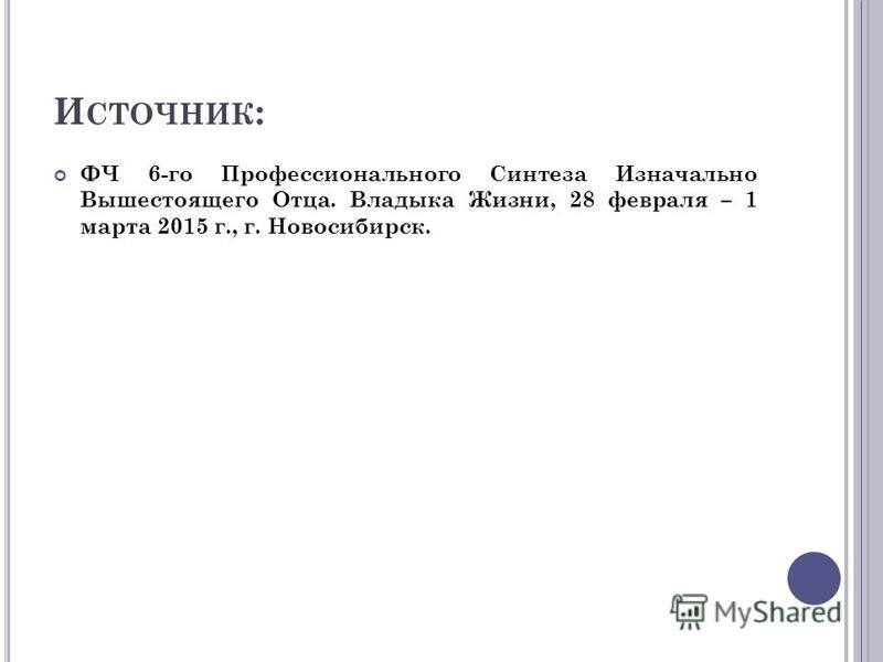 И СТОЧНИК : ФЧ 6-го Профессионального Синтеза Изначально Вышестоящего Отца. Владыка Жизни, 28 февраля – 1 марта 2015 г., г. Новосибирск.