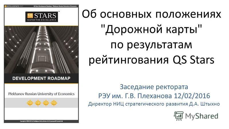 Об основных положениях Дорожной карты по результатам рейтингования QS Stars Заседание ректората РЭУ им. Г.В. Плеханова 12/02/2016 Директор НИЦ стратегического развития Д.А. Штыхно