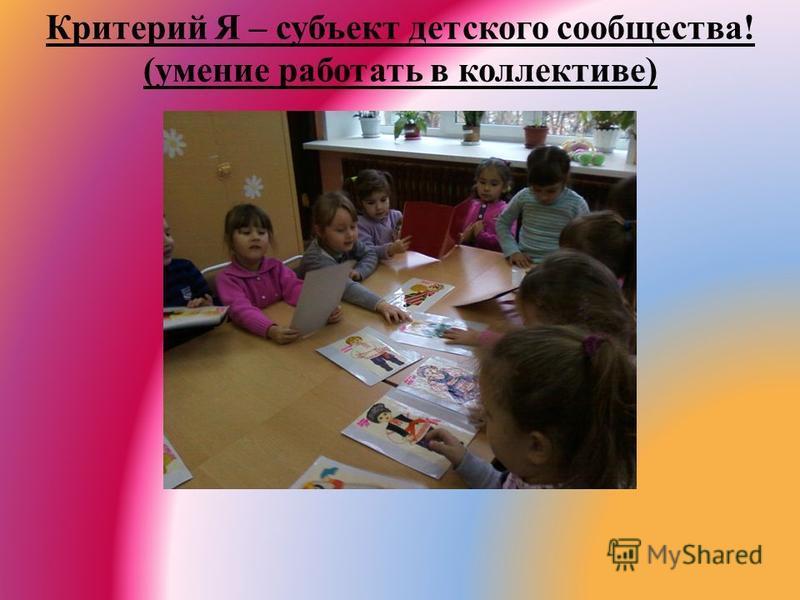 Критерий Я – субъект детского сообщества! (умение работать в коллективе)