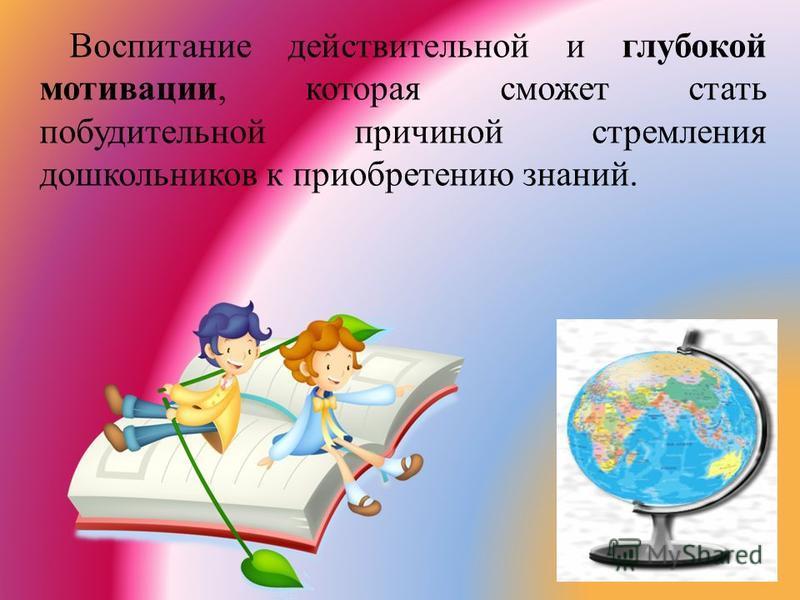 Воспитание действительной и глубокой мотивации, которая сможет стать побудительной причиной стремления дошкольников к приобретению знаний.