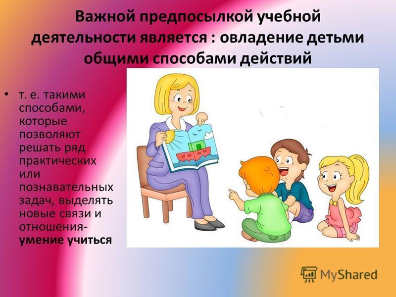 Важной предпосылкой учебной деятельности является : овладение детьми общими способами действий т. е. такими способами, которые позволяют решать ряд практических или познавательных задач, выделять новые связи и отношения- умение учиться
