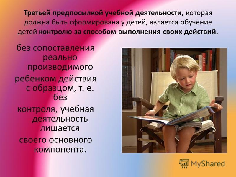 Третьей предпосылкой учебной деятельности, которая должна быть сформирована у детей, является обучение детей контролю за способом выполнения своих действий. без сопоставления реально производимого ребенком действия с образцом, т. е. без контроля, уче