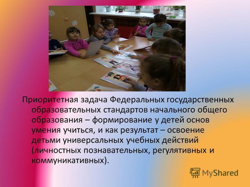 Приоритетная задача Федеральных государственных образовательных стандартов начального общего образования – формирование у детей основ умения учиться, и как результат – освоение детьми универсальных учебных действий (личностных познавательных, регулят