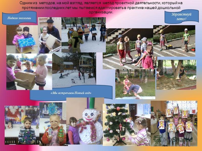 Одним из методов, на мой взгляд, является метод проектной деятельности, который на протяжении последних лет мы пытаемся адаптировать в практике нашей дошкольной организации. Неделя экологии Здравствуй лето! «Мы встречаем Новый год»