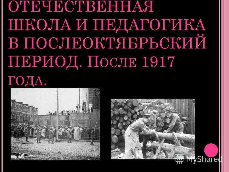ОТЕЧЕСТВЕННАЯ ШКОЛА И ПЕДАГОГИКА В ПОСЛЕОКТЯБРЬСКИЙ ПЕРИОД. П ОСЛЕ 1917 ГОДА.
