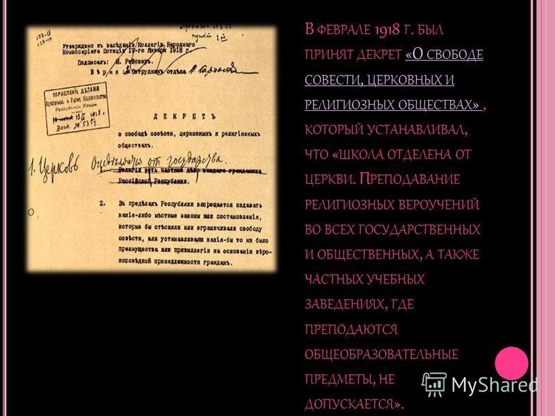 В ФЕВРАЛЕ 1918 Г. БЫЛ ПРИНЯТ ДЕКРЕТ «О СВОБОДЕ СОВЕСТИ, ЦЕРКОВНЫХ И РЕЛИГИОЗНЫХ ОБЩЕСТВАХ », КОТОРЫЙ УСТАНАВЛИВАЛ, ЧТО « ШКОЛА ОТДЕЛЕНА ОТ ЦЕРКВИ. П РЕПОДАВАНИЕ РЕЛИГИОЗНЫХ ВЕРОУЧЕНИЙ ВО ВСЕХ ГОСУДАРСТВЕННЫХ И ОБЩЕСТВЕННЫХ, А ТАКЖЕ ЧАСТНЫХ УЧЕБНЫХ ЗА