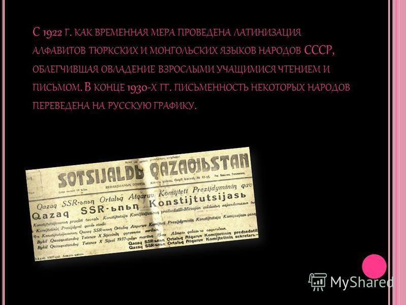 С 1922 Г. КАК ВРЕМЕННАЯ МЕРА ПРОВЕДЕНА ЛАТИНИЗАЦИЯ АЛФАВИТОВ ТЮРКСКИХ И МОНГОЛЬСКИХ ЯЗЫКОВ НАРОДОВ СССР, ОБЛЕГЧИВШАЯ ОВЛАДЕНИЕ ВЗРОСЛЫМИ УЧАЩИМИСЯ ЧТЕНИЕМ И ПИСЬМОМ. В КОНЦЕ 1930- Х ГГ. ПИСЬМЕННОСТЬ НЕКОТОРЫХ НАРОДОВ ПЕРЕВЕДЕНА НА РУССКУЮ ГРАФИКУ.