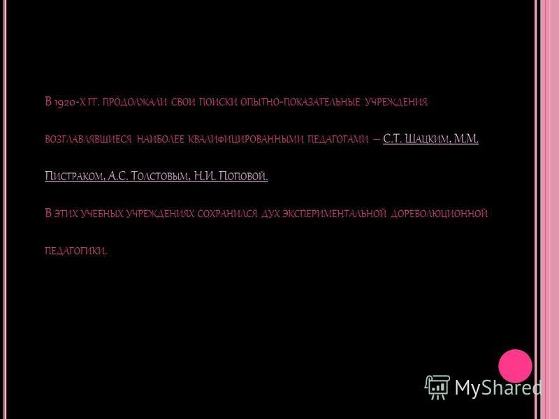 В 1920- Х ГГ. ПРОДОЛЖАЛИ СВОИ ПОИСКИ ОПЫТНО - ПОКАЗАТЕЛЬНЫЕ УЧРЕЖДЕНИЯ ВОЗГЛАВЛЯВШИЕСЯ НАИБОЛЕЕ КВАЛИФИЦИРОВАННЫМИ ПЕДАГОГАМИ – С.Т. Ш АЦКИМ, М.М. П ИСТРАКОМ, А.С. Т ОЛСТОВЫМ, Н.И. П ОПОВОЙ. В ЭТИХ УЧЕБНЫХ УЧРЕЖДЕНИЯХ СОХРАНИЛСЯ ДУХ ЭКСПЕРИМЕНТАЛЬНОЙ